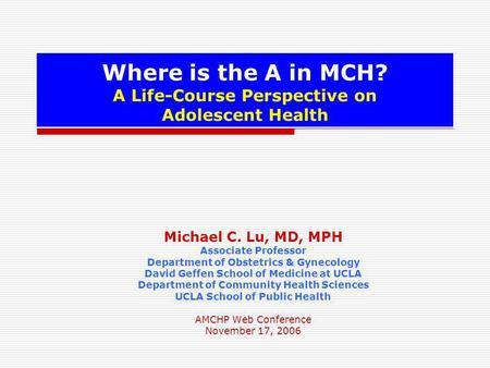 Where is the A in MCH? A Life-Course Perspective on Adolescent Health Michael C. Lu, MD, MPH Associate Professor Department of Obstetrics & Gynecology.