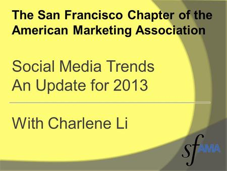 The San Francisco Chapter of the American Marketing Association Social Media Trends An Update for 2013 With Charlene Li.