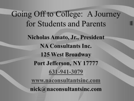 Going Off to College: A Journey for Students and Parents Nicholas Amato, Jr., President NA Consultants Inc. 125 West Broadway Port Jefferson, NY 17777.
