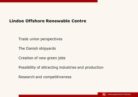 Landsorganisationen i Danmark Lindoe Offshore Renewable Centre Trade union perspectives The Danish shipyards Creation of new green jobs Possibility of.