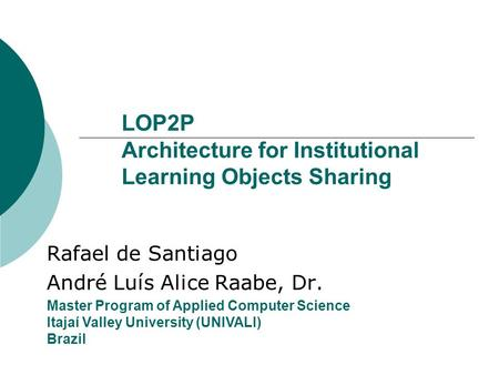 LOP2P Architecture for Institutional Learning Objects Sharing Rafael de Santiago André Luís Alice Raabe, Dr. Master Program of Applied Computer Science.