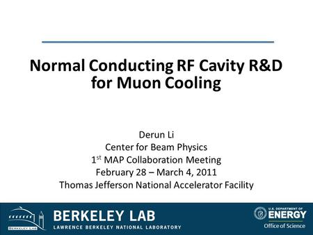 Office of Science Normal Conducting RF Cavity R&D for Muon Cooling Derun Li Center for Beam Physics 1 st MAP Collaboration Meeting February 28 – March.