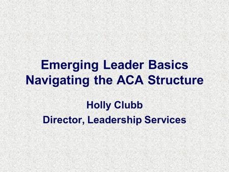 Emerging Leader Basics Navigating the ACA Structure Holly Clubb Director, Leadership Services.