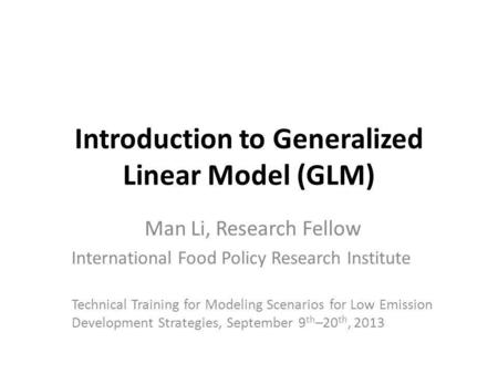 Introduction to Generalized Linear Model (GLM) Man Li, Research Fellow International Food Policy Research Institute Technical Training for Modeling Scenarios.