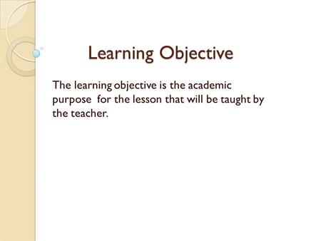 Learning Objective The learning objective is the academic purpose for the lesson that will be taught by the teacher.
