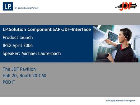 . LP.Solution Component SAP-JDF-Interface Product launch IPEX April 2006 Speaker: Michael Lauterbach Source: MAN press services The JDF Pavilion Hall 20,
