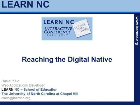 LEARN NC www.learnnc.org Reaching the Digital Native Daniel Kelo Web Applications Developer LEARN NC – School of Education The University of North Carolina.