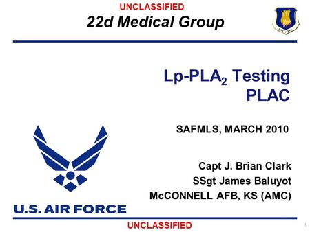 22d Medical Group 1 Lp-PLA 2 Testing PLAC Capt J. Brian Clark SSgt James Baluyot McCONNELL AFB, KS (AMC) UNCLASSIFIED SAFMLS, MARCH 2010.