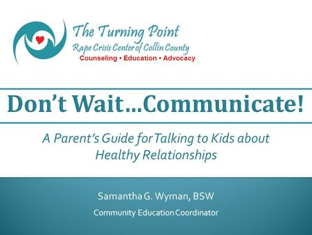 The Turning Point Rape Crisis Center of Collin County Counseling Education Advocacy Samantha G. Wyman, BSW Community Education Coordinator A Parent's Guide.
