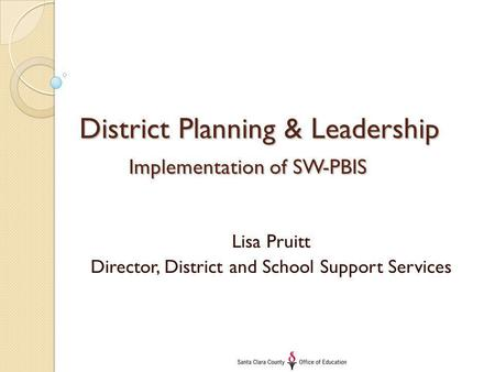 District Planning & Leadership Implementation of SW-PBIS Lisa Pruitt Director, District and School Support Services.