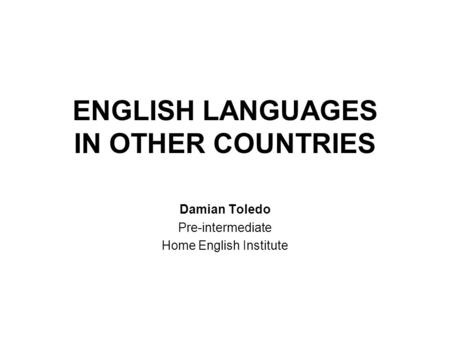 ENGLISH LANGUAGES IN OTHER COUNTRIES Damian Toledo Pre-intermediate Home English Institute.
