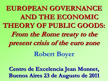 EUROPEAN GOVERNANCE AND THE ECONOMIC THEORY OF PUBLIC GOODS: From the Rome treaty to the present crisis of the euro zone Robert Boyer Centro de Excelencia.