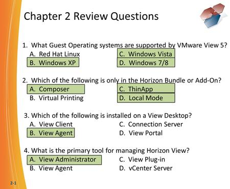 2-1 Chapter 2 Review Questions 1. What Guest Operating systems are supported by VMware View 5? A. Red Hat LinuxC. Windows Vista B. Windows XPD. Windows.
