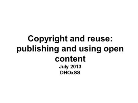 Copyright and reuse: publishing and using open content July 2013 DHOxSS.