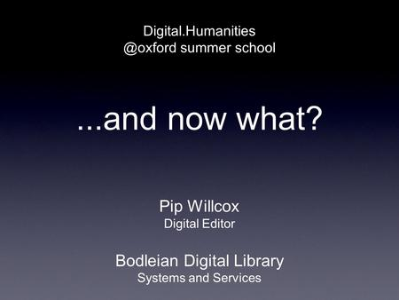 ...and now what? summer school Pip Willcox Digital Editor Bodleian Digital Library Systems and Services.