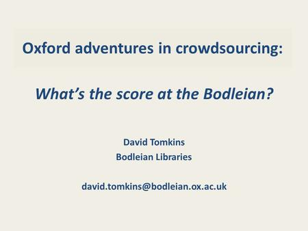 Oxford adventures in crowdsourcing: What's the score at the Bodleian? David Tomkins Bodleian Libraries
