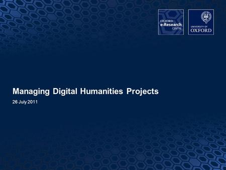 1 1 Managing Digital Humanities Projects 26 July 2011.