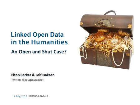 Linked Open Data in the Humanities An Open and Shut Case? Elton Barker & Leif Isaksen 4 July, 2012 | DHOXSS, Oxford.