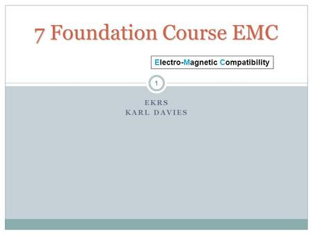 7 Foundation Course EMC EKRS KARL DAVIES 1 Electro-Magnetic Compatibility.