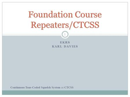 Foundation Course Repeaters/CTCSS EKRS KARL DAVIES Continuous Tone-Coded Squelch System or CTCSS 1.