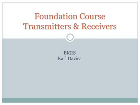 1 Foundation Course Transmitters & Receivers EKRS Karl Davies.