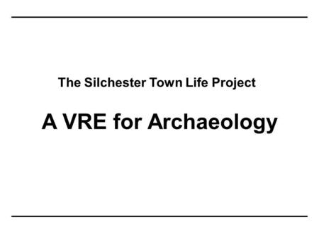 The Silchester Town Life Project A VRE for Archaeology.