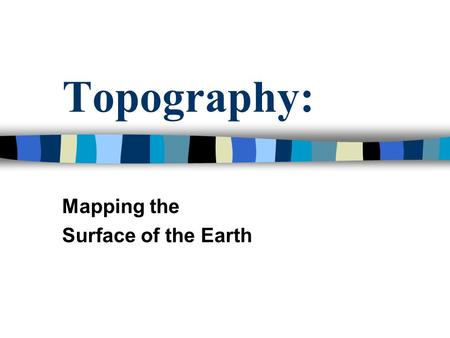 Topography: Mapping the Surface of the Earth. Facts: The Earth's surface is constantly changing. Forces responsible for these changes: –Plate Motion (caused.