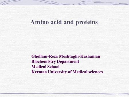 1 Amino acid and proteins Ghollam-Reza Moshtaghi-Kashanian Biochemistry Department Medical School Kerman University of Medical sciences.