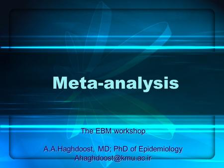 Meta-analysis The EBM workshop A.A.Haghdoost, MD; PhD of Epidemiology