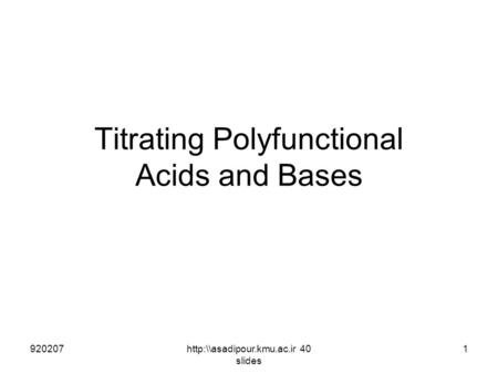 Titrating Polyfunctional Acids and Bases 9202071http:\\asadipour.kmu.ac.ir 40 slides.