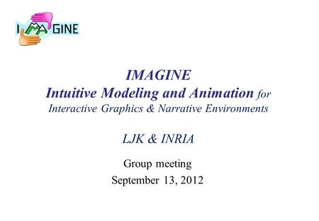 IMAGINE Intuitive Modeling and Animation for Interactive Graphics & Narrative Environments LJK & INRIA Group meeting September 13, 2012.