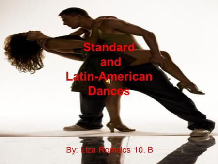 Standard and Latin-American Dances By: Liza Romsics 10. B.