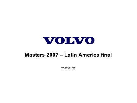 2007-01-22 Masters 2007 – Latin America final. Volvo Construction Equipment Volvo Construction Equipment, Customer Support Division 2007-01-22, Slide.