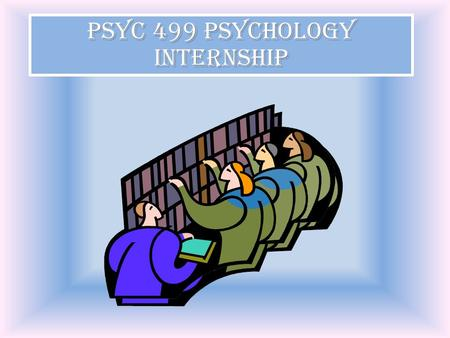 PSYC 499 Psychology Internship. PSYC 499 is required to give you the experience of applying your Psychology course knowledge to an agency setting. PSYC.