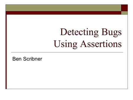 Detecting Bugs Using Assertions Ben Scribner. Defining the Problem  Bugs exist  Unexpected errors happen Hardware failures Loss of data Data may exist.