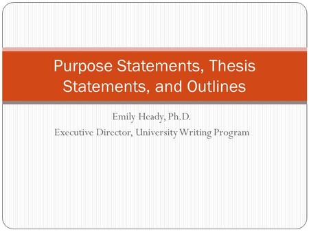 Emily Heady, Ph.D. Executive Director, University Writing Program Purpose Statements, Thesis Statements, and Outlines.