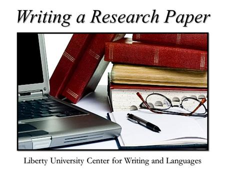 Writing a Research Paper Liberty University Center for Writing and Languages.