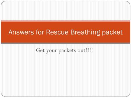 Get your packets out!!!! Answers for Rescue Breathing packet.