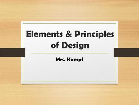Elements & Principles of Design Mrs. Kampf Elements of Design Design involves the selection and arrangement of visual images to make a pleasing presentation.