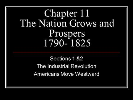 Chapter 11 The Nation Grows and Prospers 1790- 1825 Sections 1 &2 The Industrial Revolution Americans Move Westward.