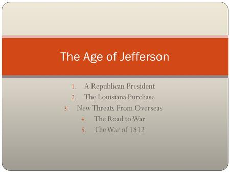 1. A Republican President 2. The Louisiana Purchase 3. New Threats From Overseas 4. The Road to War 5. The War of 1812 The Age of Jefferson.