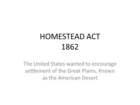 HOMESTEAD ACT 1862 The United States wanted to encourage settlement of the Great Plains, Known as the American Desert.