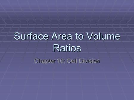 Surface Area to Volume Ratios Chapter 10: Cell Division.