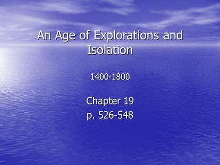 An Age of Explorations and Isolation 1400-1800 Chapter 19 p. 526-548.