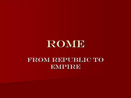 ROME FROM Republic TO empire. Roman Law of Nations System of laws developed in order to govern a growing empire Based on natural (universal) law – –Standards.