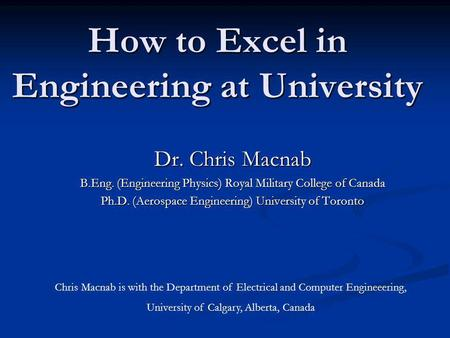 How to Excel in Engineering at University Dr. Chris Macnab B.Eng. (Engineering Physics) Royal Military College of Canada Ph.D. (Aerospace Engineering)