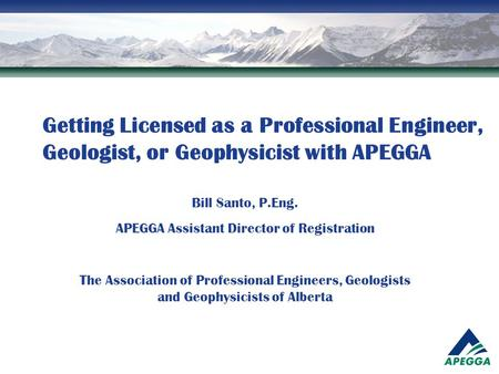Getting Licensed as a Professional Engineer, Geologist, or Geophysicist with APEGGA Bill Santo, P.Eng. APEGGA Assistant Director of Registration The Association.