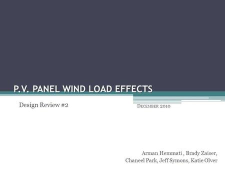 P.V. PANEL WIND LOAD EFFECTS D ECEMBER 2010 Arman Hemmati, Brady Zaiser, Chaneel Park, Jeff Symons, Katie Olver Design Review #2.