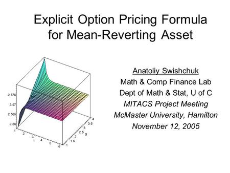 Explicit Option Pricing Formula for Mean-Reverting Asset Anatoliy Swishchuk Math & Comp Finance Lab Dept of Math & Stat, U of C MITACS Project Meeting.