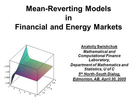 Mean-Reverting Models in Financial and Energy Markets Anatoliy Swishchuk Mathematical and Computational Finance Laboratory, Department of Mathematics and.